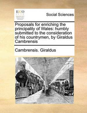 Proposals for Enriching the Principality of Wales: Humbly Submitted to the Consideration of His Countrymen, by Giraldus Cambrensis