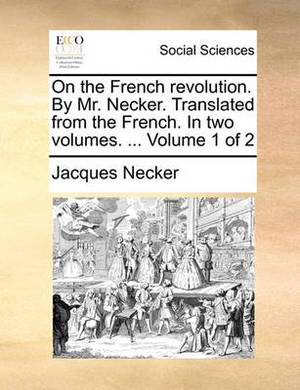 On the French Revolution. by Mr. Necker. Translated from the French. in Two Volumes. ... Volume 1 of 2