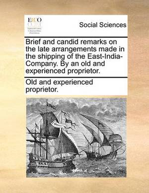 Brief and Candid Remarks on the Late Arrangements Made in the Shipping of the East-India-Company. by an Old and Experienced Proprietor.