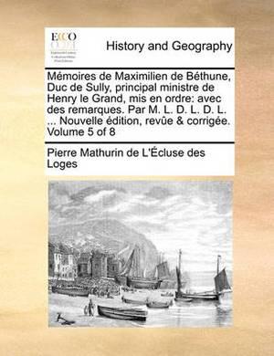 Memoires de Maximilien de Bthune, Duc de Sully, Principal Ministre de Henry Le Grand, MIS En Ordre: Avec Des Remarques. Par M. L. D. L. D. L. ... Nouve