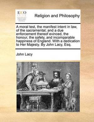 A Moral Test, the Manifest Intent in Law, of the Sacramental; And a Due Enforcement Thereof Evinced, the Honour, the Safety, and Incomparable Happiness of England. with a Dedication to Her Majesty. by John Lacy, Esq.