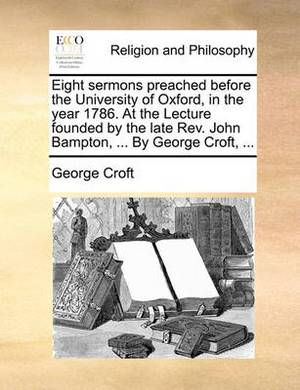 Eight Sermons Preached Before the University of Oxford, in the Year 1786. at the Lecture Founded by the Late REV. John Bampton, ... by George Croft, ...