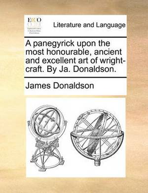 A Panegyrick Upon the Most Honourable, Ancient and Excellent Art of Wright-Craft. by Ja. Donaldson.