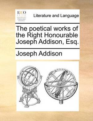 The Poetical Works of the Right Honourable Joseph Addison, Esq