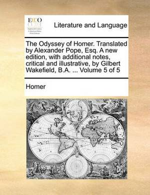 The Odyssey of Homer. Translated by Alexander Pope, Esq. a New Edition, with Additional Notes, Critical and Illustrative, by Gilbert Wakefield, B.A. .