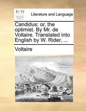 Candidus: Or, the Optimist. by Mr. de Voltaire. Translated Into English by W. Rider,