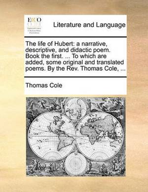 The Life of Hubert: A Narrative, Descriptive, and Didactic Poem. Book the First. ... to Which Are Added, Some Original and Translated Poems. by the REV. Thomas Cole, ...