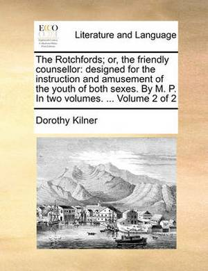 The Rotchfords; Or, the Friendly Counsellor: Designed for the Instruction and Amusement of the Youth of Both Sexes. by M. P. in Two Volumes. ... Volume 2 of 2