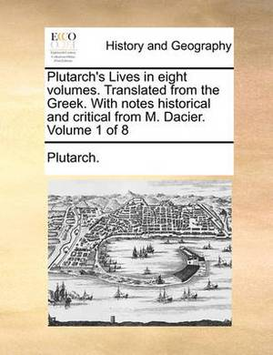 Plutarch's Lives in Eight Volumes. Translated from the Greek. with Notes Historical and Critical from M. Dacier. Volume 1 of 8