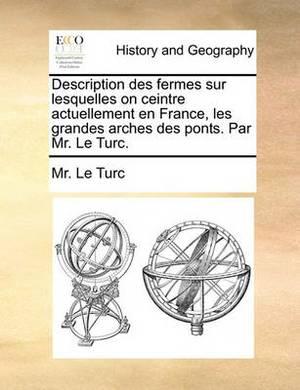 Description Des Fermes Sur Lesquelles on Ceintre Actuellement En France, Les Grandes Arches Des Ponts. Par Mr. Le Turc.