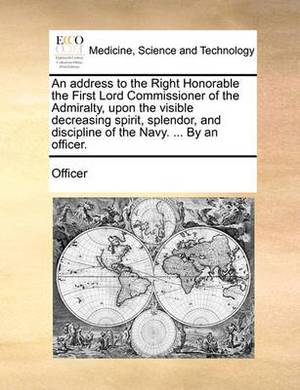 An Address to the Right Honorable the First Lord Commissioner of the Admiralty, Upon the Visible Decreasing Spirit, Splendor, and Discipline of the Navy. ... by an Officer.