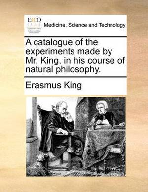A Catalogue of the Experiments Made by Mr. King, in His Course of Natural Philosophy.