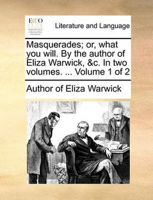 Masquerades; Or, What You Will. by the Author of Eliza Warwick, &C. in Two Volumes. ... Volume 1 of 2