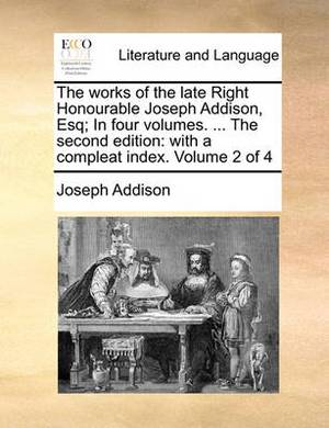 The Works of the Late Right Honourable Joseph Addison, Esq; In Four Volumes. ... the Second Edition: With a Compleat Index. Volume 2 of 4