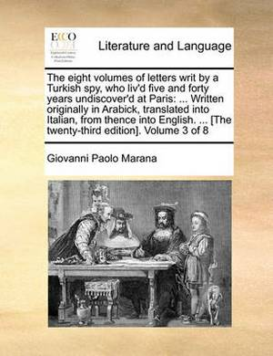 The Eight Volumes of Letters Writ by a Turkish Spy, Who Liv'd Five and Forty Years Undiscover'd at Paris: ... Written Originally in Arabick, Translated Into Italian, from Thence Into English. ... [The Twenty-Third Edition]. Volume 3 of 8