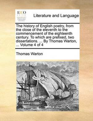 The History of English Poetry, from the Close of the Eleventh to the Commencement of the Eighteenth Century. to Which Are Prefixed, Two Dissertations. ... by Thomas Warton, ... Volume 4 of 4
