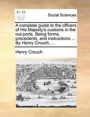 A Complete Guide to the Officers of His Majesty's Customs in the Out-Ports. Being Forms, Precedents, and Instructions ... by Henry Crouch, ...