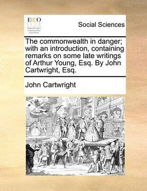 The Commonwealth in Danger; With an Introduction, Containing Remarks on Some Late Writings of Arthur Young, Esq. by John Cartwright, Esq.