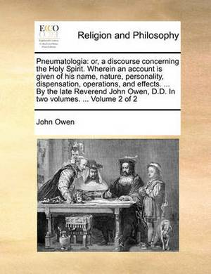 Pneumatologia: Or, a Discourse Concerning the Holy Spirit. Wherein an Account Is Given of His Name, Nature, Personality, Dispensation, Operations, and Effects. ... by the Late Reverend John Owen, D.D. in Two Volumes. ... Volume 2 of 2