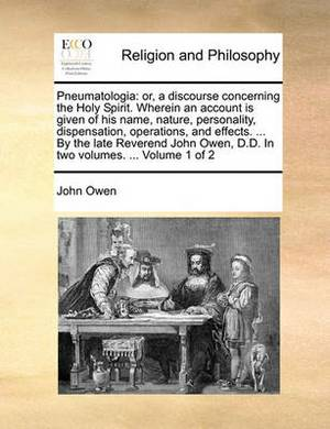 Pneumatologia: Or, a Discourse Concerning the Holy Spirit. Wherein an Account Is Given of His Name, Nature, Personality, Dispensation, Operations, and Effects. ... by the Late Reverend John Owen, D.D. in Two Volumes. ... Volume 1 of 2
