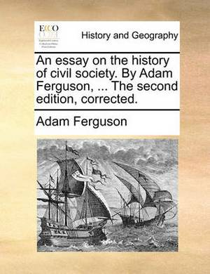 An Essay on the History of Civil Society. by Adam Ferguson, ... the Second Edition, Corrected.