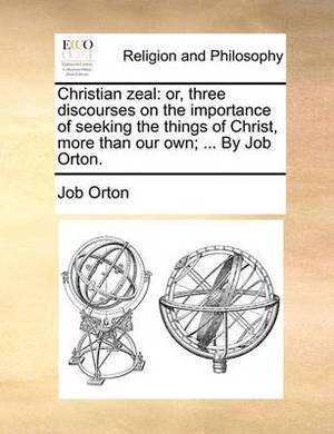 Christian Zeal: Or, Three Discourses on the Importance of Seeking the Things of Christ, More Than Our Own; ... by Job Orton.