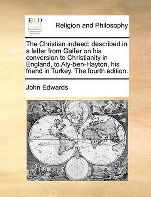 The Christian Indeed; Described in a Letter from Gaifer on His Conversion to Christianity in England, to Aly-Ben-Hayton, His Friend in Turkey. the Fourth Edition.