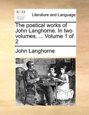 The Poetical Works of John Langhorne. in Two Volumes. ... Volume 1 of 2