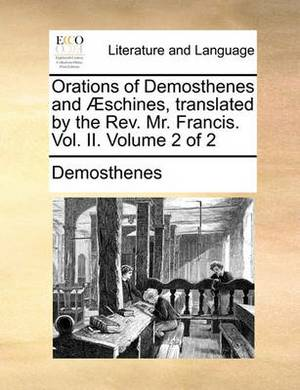 Orations of Demosthenes and Aeschines, Translated by the REV. Mr. Francis. Vol. II. Volume 2 of 2
