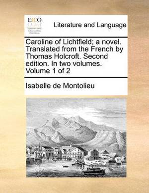 Caroline of Lichtfield; A Novel. Translated from the French by Thomas Holcroft. Second Edition. in Two Volumes. Volume 1 of 2