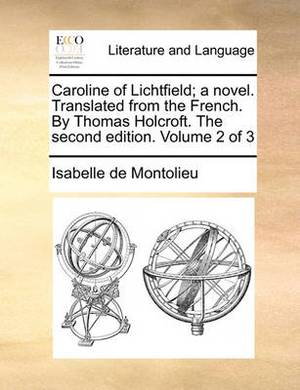 Caroline of Lichtfield; A Novel. Translated from the French. by Thomas Holcroft. the Second Edition. Volume 2 of 3