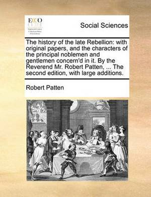 The History of the Late Rebellion: With Original Papers, and the Characters of the Principal Noblemen and Gentlemen Concern'd in It. by the Reverend Mr. Robert Patten, ... the Second Edition, with Large Additions