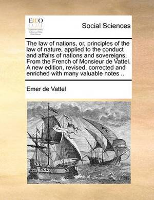 The Law of Nations, Or, Principles of the Law of Nature, Applied to the Conduct and Affairs of Nations and Sovereigns. from the French of Monsieur de Vattel. a New Edition, Revised, Corrected and Enriched with Many Valuable Notes ..