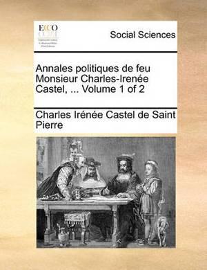 Annales Politiques de Feu Monsieur Charles-Irene Castel, ... Volume 1 of 2