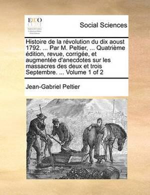 Histoire de La Rvolution Du Dix Aoust 1792. ... Par M. Peltier, ... Quatrime Dition, Revue, Corrige, Et Augmente D'Anecdotes Sur Les Massacres Des Deux Et Trois Septembre. ... Volume 1 of 2