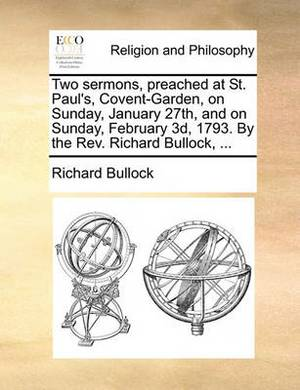 Two Sermons, Preached at St. Paul's, Covent-Garden, on Sunday, January 27th, and on Sunday, February 3D, 1793. by the REV. Richard Bullock, ...