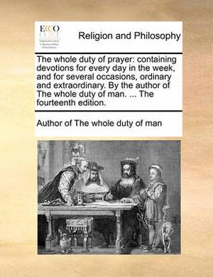 The Whole Duty of Prayer: Containing Devotions for Every Day in the Week, and for Several Occasions, Ordinary and Extraordinary. by the Author of the Whole Duty of Man. ... the Fourteenth Edition.