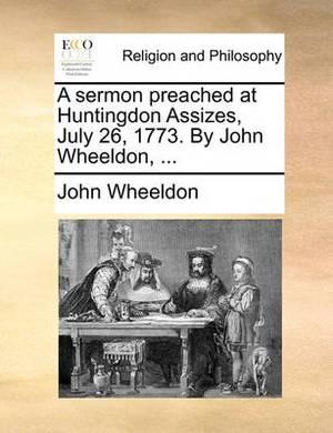 A Sermon Preached at Huntingdon Assizes, July 26, 1773. by John Wheeldon, ...