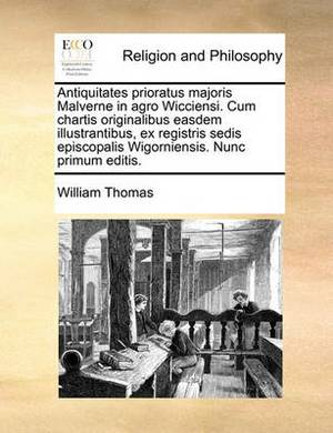 Antiquitates Prioratus Majoris Malverne in Agro Wicciensi. Cum Chartis Originalibus Easdem Illustrantibus, Ex Registris Sedis Episcopalis Wigorniensis. Nunc Primum Editis.