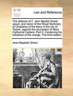 The Defence of F. John Baptist Girard, Jesuit, and Rector of the Royal Seminary of Chaplains of the Navy in the City of Toulon, Against the Accusation of Mary Catharine Cadiere. Part II. Containing His Refutation of the Charge. the Third Edition.