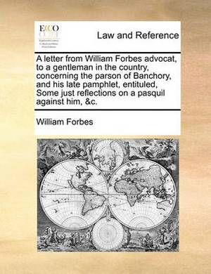 A Letter from William Forbes Advocat, to a Gentleman in the Country, Concerning the Parson of Banchory, and His Late Pamphlet, Entituled, Some Just Reflections on a Pasquil Against Him, &C.