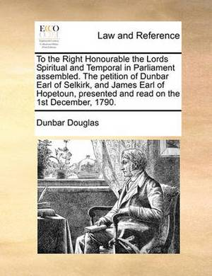 To the Right Honourable the Lords Spiritual and Temporal in Parliament Assembled. the Petition of Dunbar Earl of Selkirk, and James Earl of Hopetoun, Presented and Read on the 1st December, 1790.