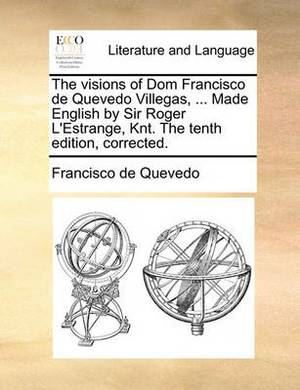 The Visions of Dom Francisco de Quevedo Villegas, ... Made English by Sir Roger L'Estrange, Knt. the Tenth Edition, Corrected.