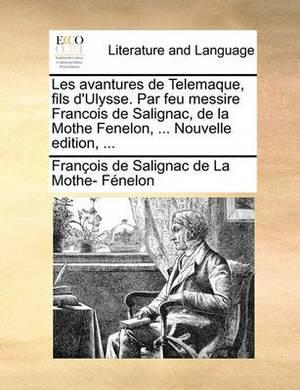 Les Avantures de Telemaque, Fils D'Ulysse. Par Feu Messire Francois de Salignac, de La Mothe Fenelon, ... Nouvelle Edition, ...