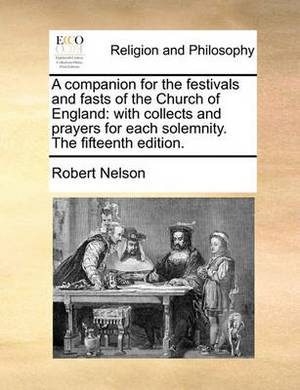 A Companion for the Festivals and Fasts of the Church of England: With Collects and Prayers for Each Solemnity. the Fifteenth Edition.