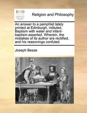 An Answer to a Pamphlet Lately Printed at Edinburgh, Intituled, Baptism with Water and Infant-Baptism Asserted. Wherein, the Mistakes of Its Author Are Rectified, and His Reasonings Confuted.