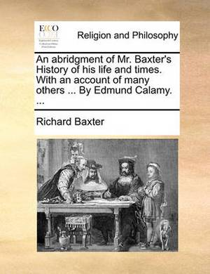 An Abridgment of Mr. Baxter's History of His Life and Times. with an Account of Many Others ... by Edmund Calamy. ...