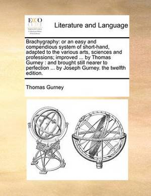 Brachygraphy: Or an Easy and Compendious System of Short-Hand, Adapted to the Various Arts, Sciences and Professions; Improved ... by Thomas Gurney: And Brought Still Nearer to Perfection ... by Joseph Gurney. the Twelfth Edition.