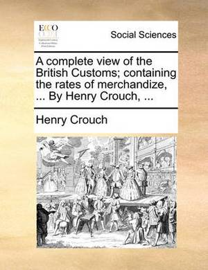 A Complete View of the British Customs; Containing the Rates of Merchandize, ... by Henry Crouch, ...