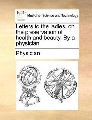Letters to the Ladies, on the Preservation of Health and Beauty. by a Physician.